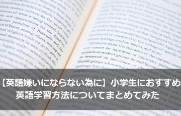 【英語嫌いにならない為に】小学生におすすめの英語学習方法についてまとめてみた